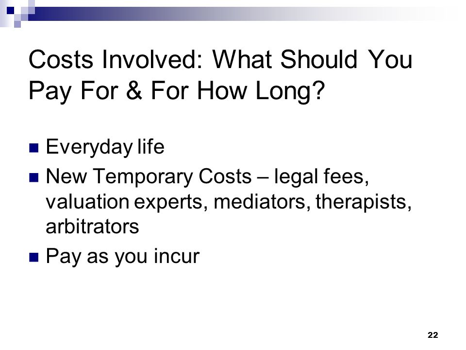 22 Costs Involved: What Should You Pay For & For How Long? Everyday life New Temporary Costs – legal fees, valuation experts, mediators, therapists, a