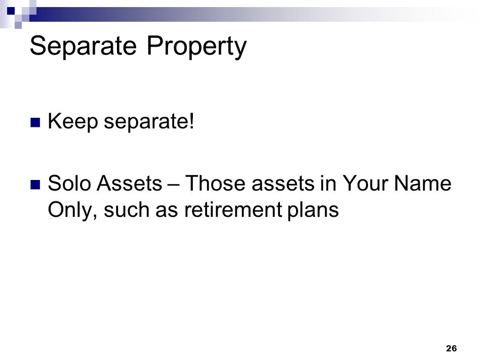 26 Separate Property Keep separate! Solo Assets – Those assets in Your Name Only, such as retirement plans