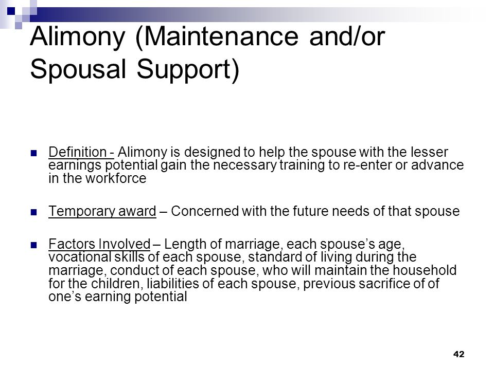 42 Alimony (Maintenance and/or Spousal Support) Definition - Alimony is designed to help the spouse with the lesser earnings potential gain the necess