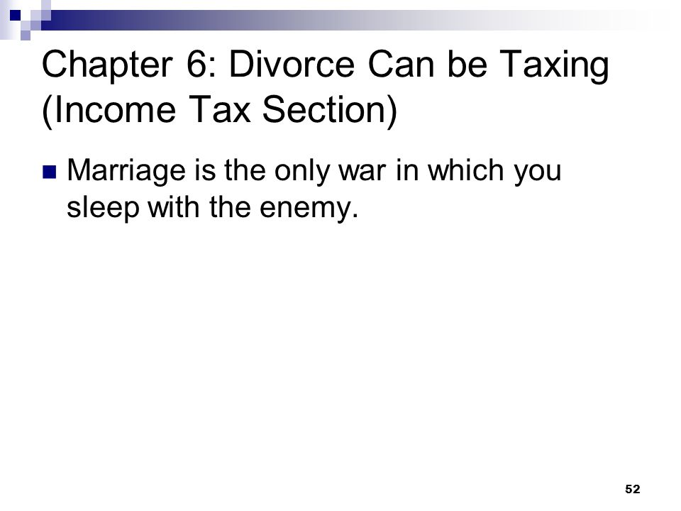 52 Chapter 6: Divorce Can be Taxing (Income Tax Section) Marriage is the only war in which you sleep with the enemy.