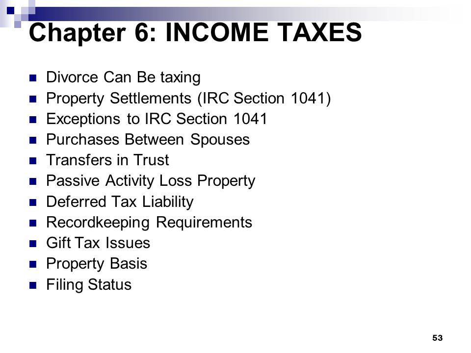 53 Chapter 6: INCOME TAXES Divorce Can Be taxing Property Settlements (IRC Section 1041) Exceptions to IRC Section 1041 Purchases Between Spouses Tran