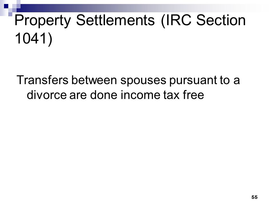 55 Property Settlements (IRC Section 1041) Transfers between spouses pursuant to a divorce are done income tax free