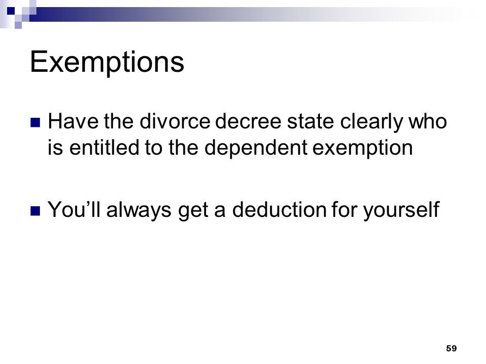 59 Exemptions Have the divorce decree state clearly who is entitled to the dependent exemption Youll always get a deduction for yourself