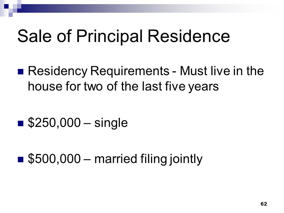 62 Sale of Principal Residence Residency Requirements - Must live in the house for two of the last five years $250,000 – single $500,000 – married fil