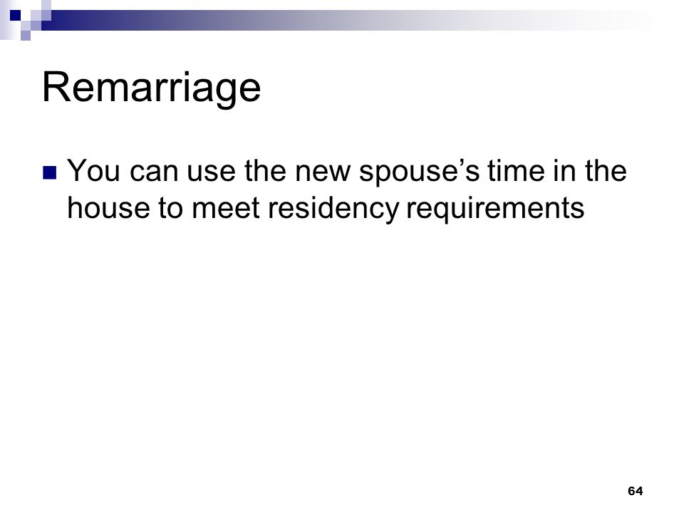 64 Remarriage You can use the new spouses time in the house to meet residency requirements