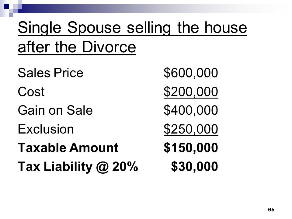 65 Single Spouse selling the house after the Divorce Sales Price$600,000 Cost$200,000 Gain on Sale$400,000 Exclusion$250,000 Taxable Amount$150,000 Ta