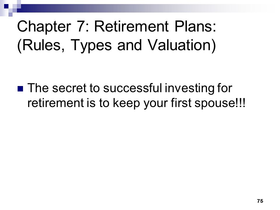 75 Chapter 7: Retirement Plans: (Rules, Types and Valuation) The secret to successful investing for retirement is to keep your first spouse!!!