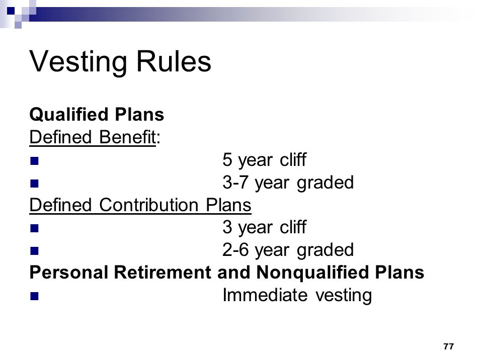77 Vesting Rules Qualified Plans Defined Benefit: 5 year cliff 3-7 year graded Defined Contribution Plans 3 year cliff 2-6 year graded Personal Retire