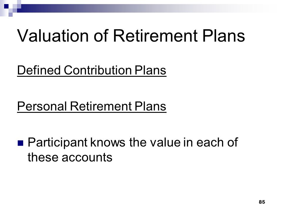 85 Valuation of Retirement Plans Defined Contribution Plans Personal Retirement Plans Participant knows the value in each of these accounts