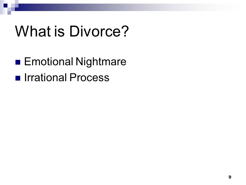 9 What is Divorce? Emotional Nightmare Irrational Process