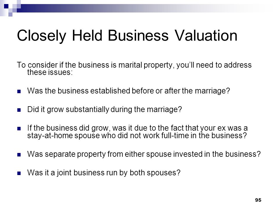95 Closely Held Business Valuation To consider if the business is marital property, youll need to address these issues: Was the business established b