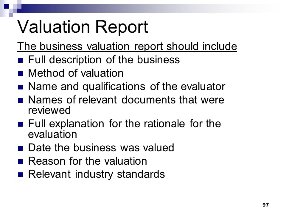 97 Valuation Report The business valuation report should include Full description of the business Method of valuation Name and qualifications of the e
