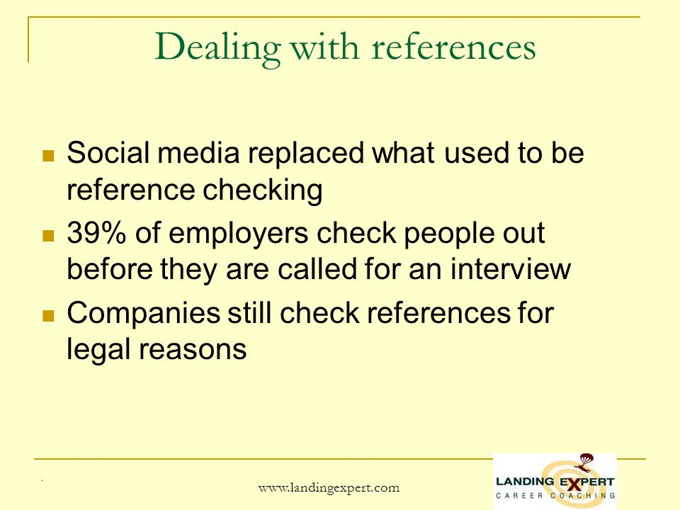 . www.landingexpert.com Dealing with references Social media replaced what used to be reference checking 39% of employers check people out before they are called for an interview Companies still check references for legal reasons