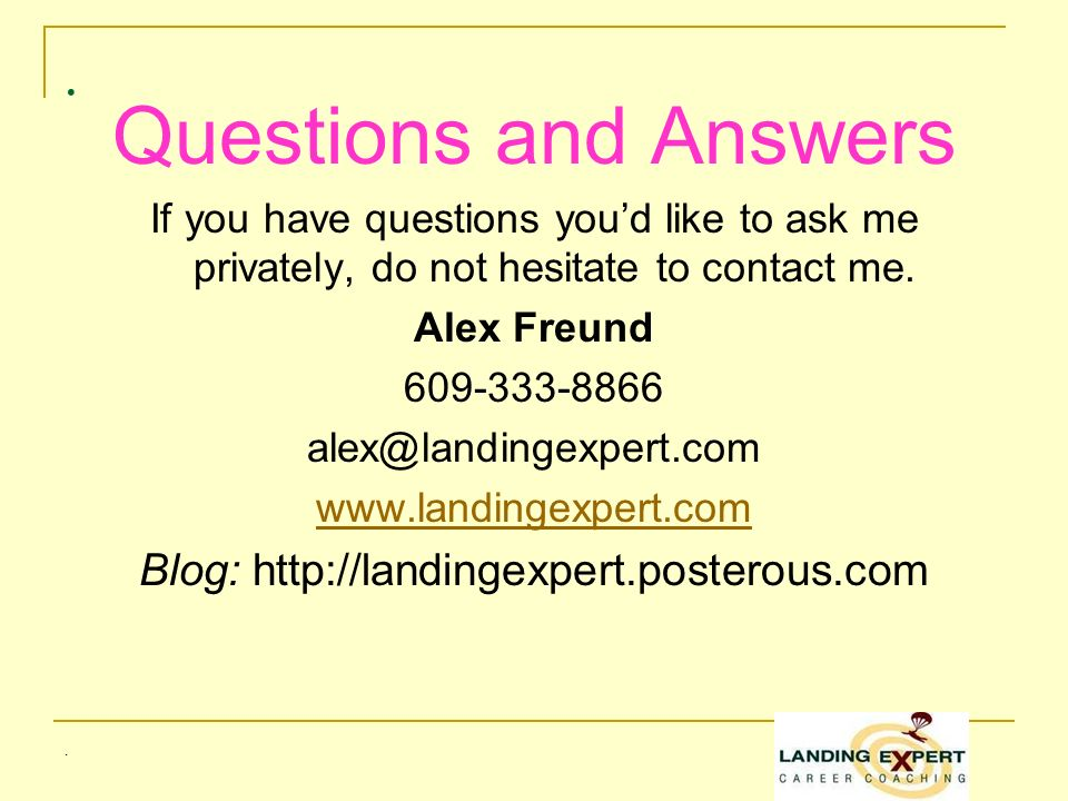 .. Questions and Answers If you have questions youd like to ask me privately, do not hesitate to contact me. Alex Freund 609-333-8866 alex@landingexpe