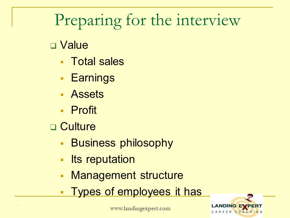 . www.landingexpert.com Preparing for the interview Value Total sales Earnings Assets Profit Culture Business philosophy Its reputation Management structure Types of employees it has