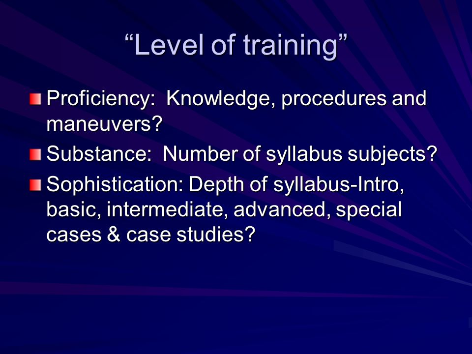 Level of training Proficiency: Knowledge, procedures and maneuvers? Substance: Number of syllabus subjects? Sophistication: Depth of syllabus-Intro, b