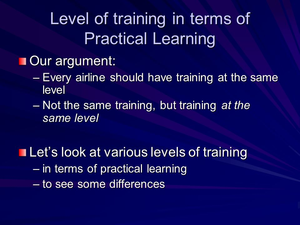 Level of training in terms of Practical Learning Our argument: –Every airline should have training at the same level –Not the same training, but train