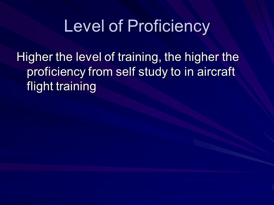 Level of Proficiency Higher the level of training, the higher the proficiency from self study to in aircraft flight training