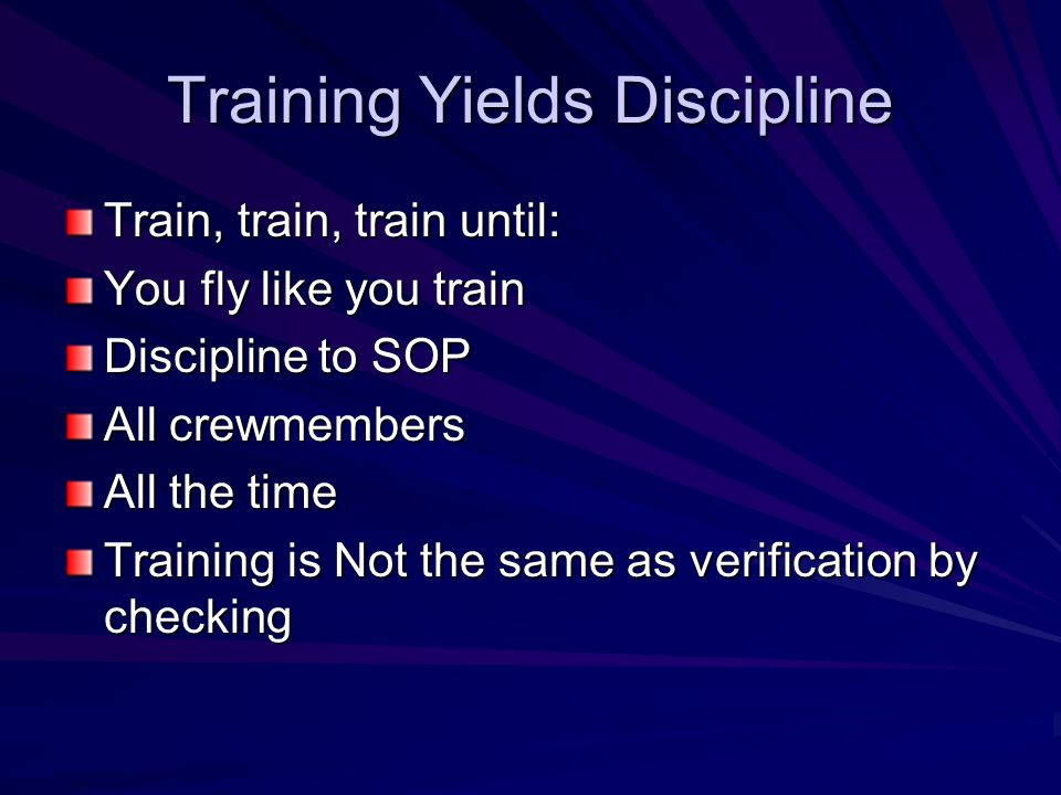 Training Yields Discipline Train, train, train until: You fly like you train Discipline to SOP All crewmembers All the time Training is Not the same a