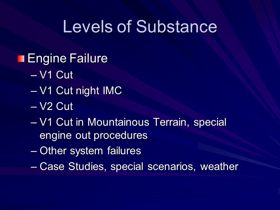 Levels of Substance Engine Failure –V1 Cut –V1 Cut night IMC –V2 Cut –V1 Cut in Mountainous Terrain, special engine out procedures –Other system failu