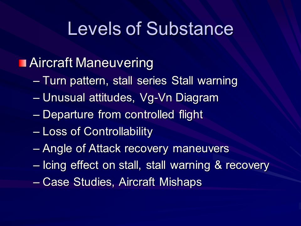 Levels of Substance Aircraft Maneuvering –Turn pattern, stall series Stall warning –Unusual attitudes, Vg-Vn Diagram –Departure from controlled flight