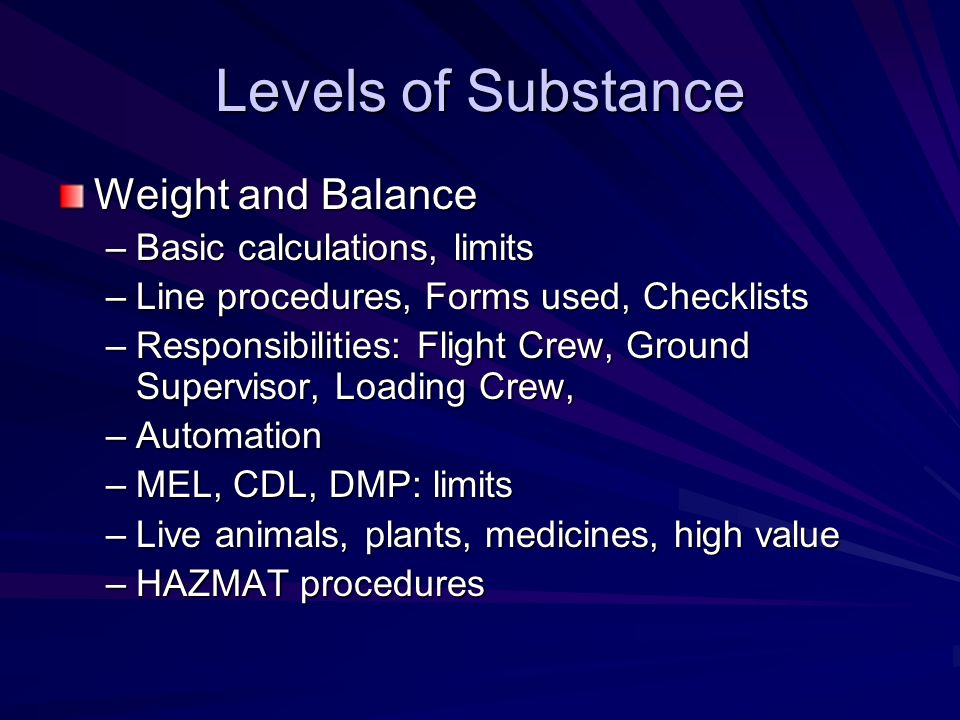 Levels of Substance Weight and Balance –Basic calculations, limits –Line procedures, Forms used, Checklists –Responsibilities: Flight Crew, Ground Sup