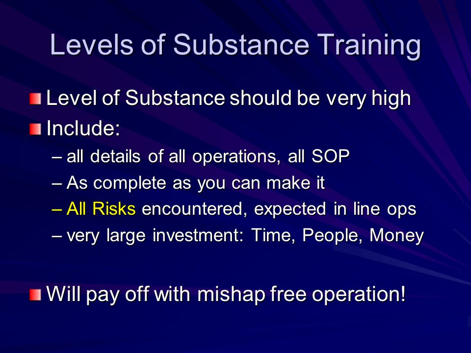 Levels of Substance Training Level of Substance should be very high Include: –all details of all operations, all SOP –As complete as you can make it –