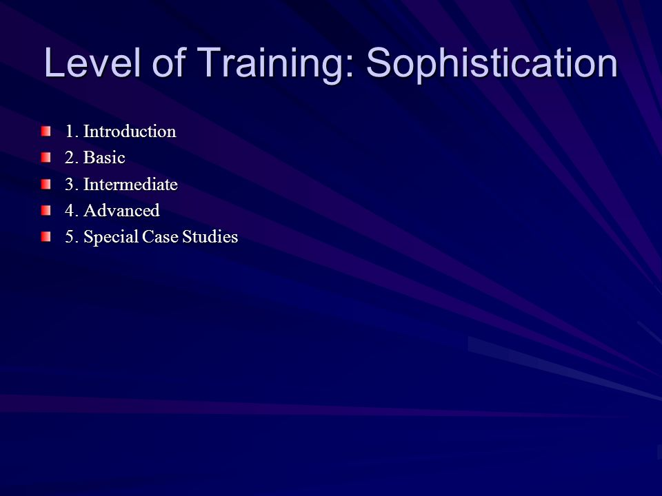 Level of Training: Sophistication 1. Introduction 2. Basic 3. Intermediate 4. Advanced 5. Special Case Studies