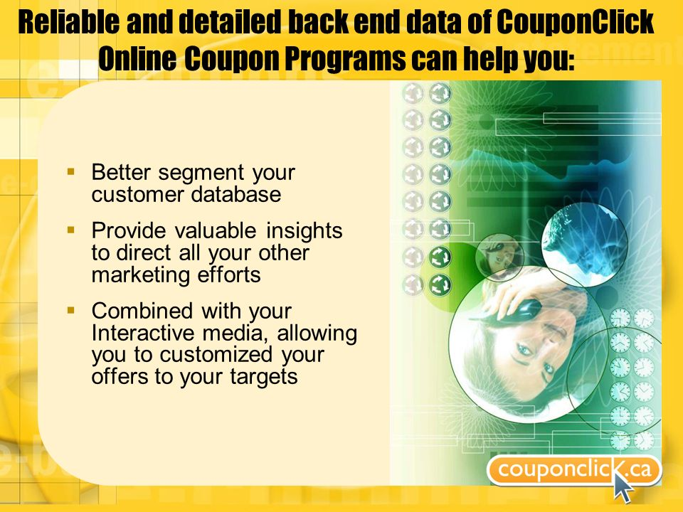 Reliable and detailed back end data of CouponClick Online Coupon Programs can help you: Better segment your customer database Provide valuable insights to direct all your other marketing efforts Combined with your Interactive media, allowing you to customized your offers to your targets