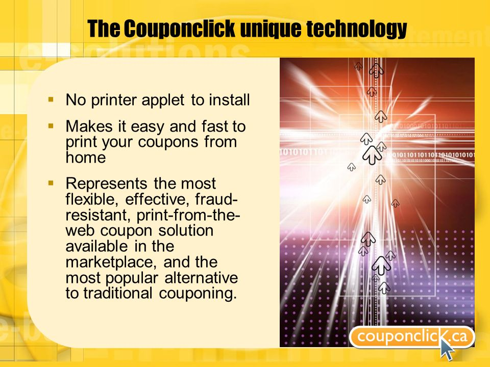 The Couponclick unique technology No printer applet to install Makes it easy and fast to print your coupons from home Represents the most flexible, effective, fraud- resistant, print-from-the- web coupon solution available in the marketplace, and the most popular alternative to traditional couponing.