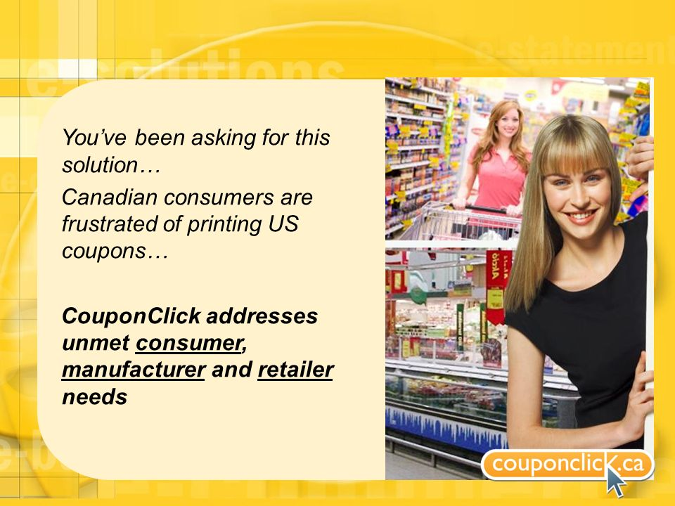 Youve been asking for this solution… Canadian consumers are frustrated of printing US coupons… CouponClick addresses unmet consumer, manufacturer and retailer needs