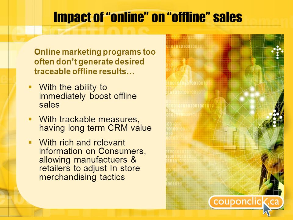 Impact of online on offline sales Online marketing programs too often dont generate desired traceable offline results… With the ability to immediately boost offline sales With trackable measures, having long term CRM value With rich and relevant information on Consumers, allowing manufactuers & retailers to adjust In-store merchandising tactics