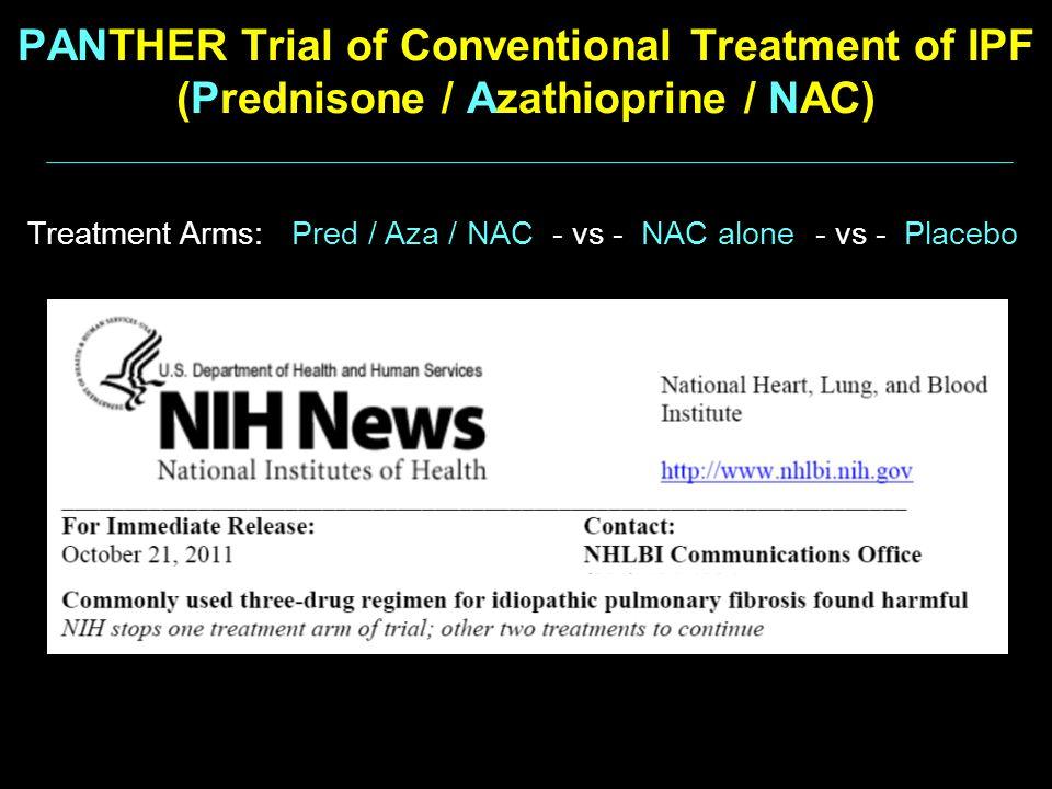 PANTHER Trial of Conventional Treatment of IPF (Prednisone / Azathioprine / NAC) Treatment Arms: Pred / Aza / NAC - vs - NAC alone - vs - Placebo