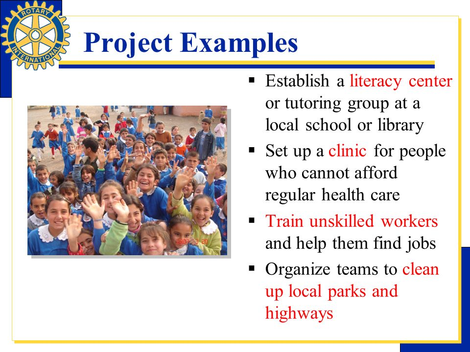 Project Examples Establish a literacy center or tutoring group at a local school or library Set up a clinic for people who cannot afford regular healt