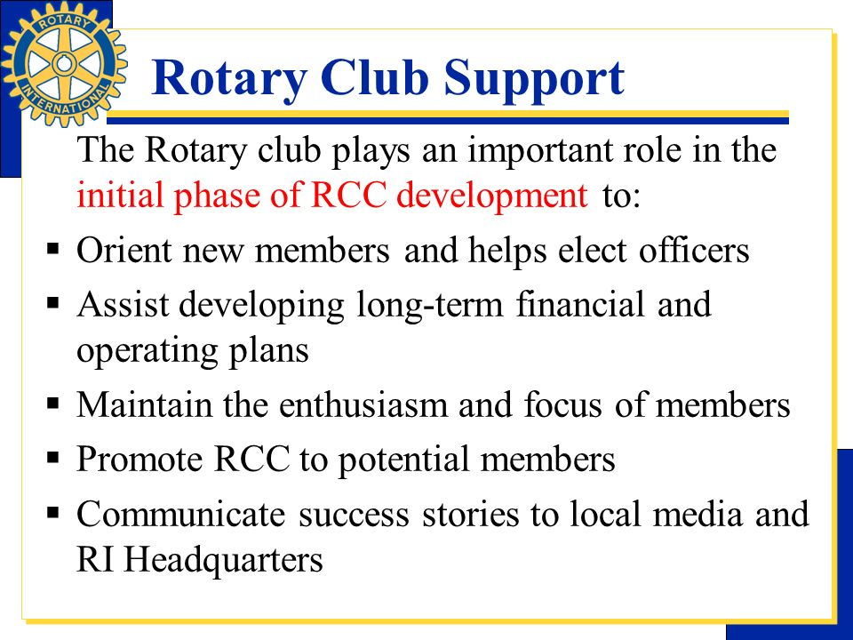 Rotary Club Support The Rotary club plays an important role in the initial phase of RCC development to: Orient new members and helps elect officers As