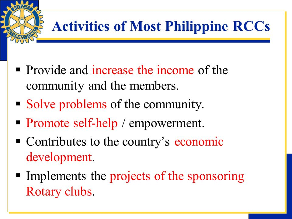 Activities of Most Philippine RCCs Provide and increase the income of the community and the members. Solve problems of the community. Promote self-hel