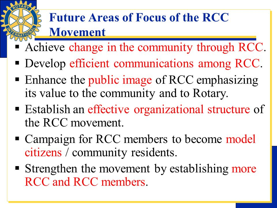 Future Areas of Focus of the RCC Movement Achieve change in the community through RCC. Develop efficient communications among RCC. Enhance the public