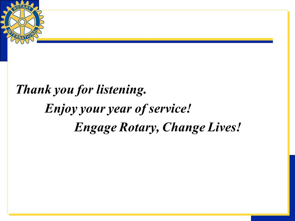 Thank you for listening. Enjoy your year of service! Engage Rotary, Change Lives!