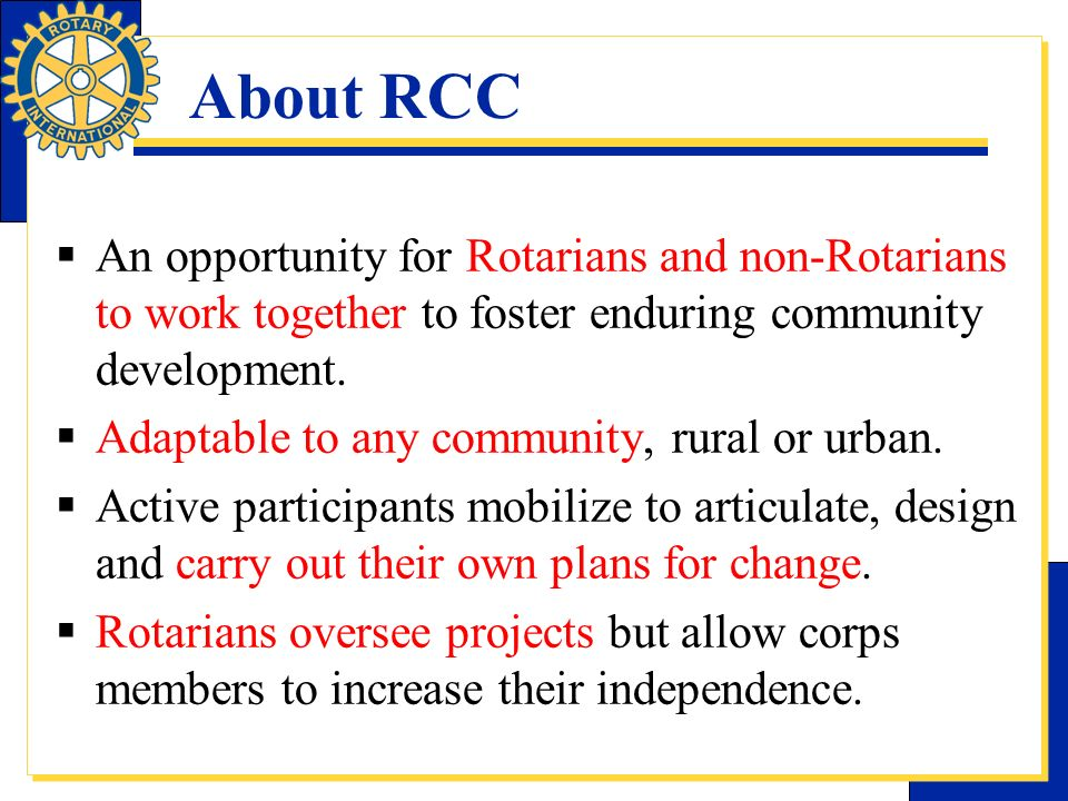 About RCC An opportunity for Rotarians and non-Rotarians to work together to foster enduring community development. Adaptable to any community, rural