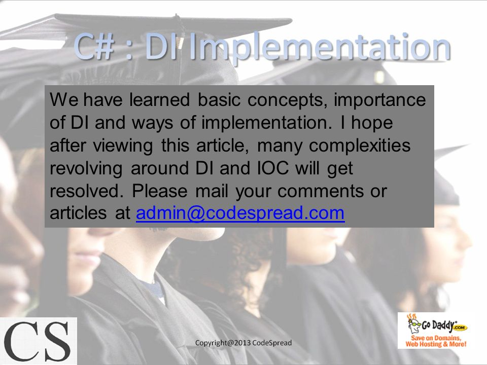 We have learned basic concepts, importance of DI and ways of implementation. I hope after viewing this article, many complexities revolving around DI