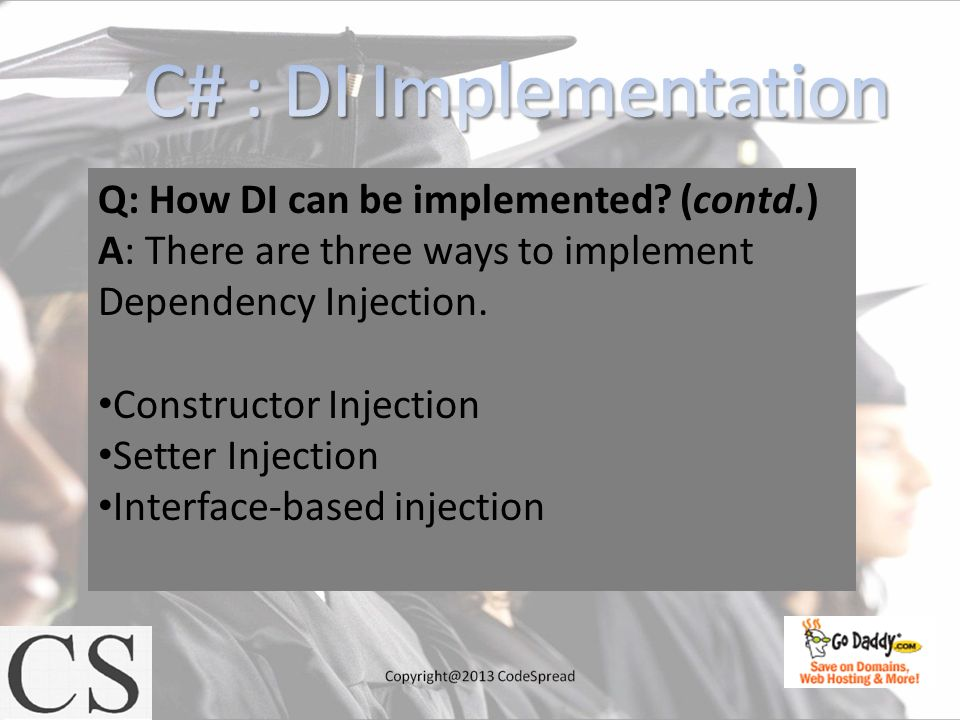 Q: How DI can be implemented? (contd.) A: There are three ways to implement Dependency Injection. Constructor Injection Setter Injection Interface-bas