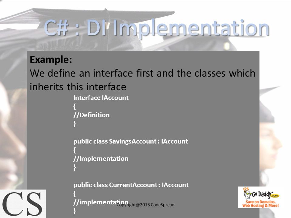 Example: We define an interface first and the classes which inherits this interface Interface IAccount { //Definition } public class SavingsAccount :