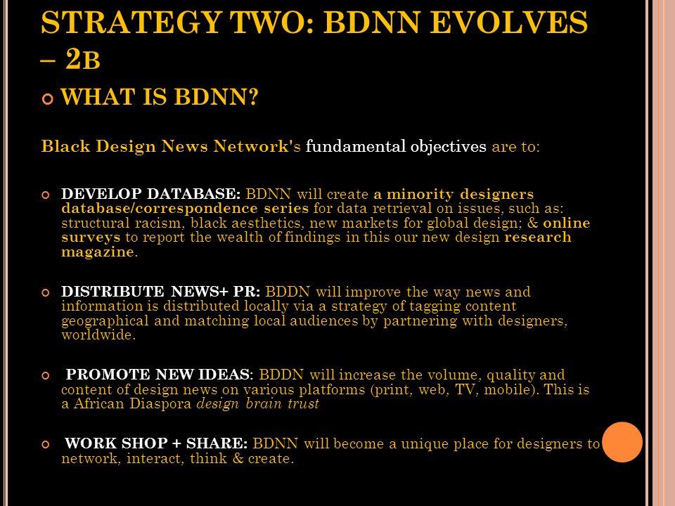 STRATEGY TWO: BDNN EVOLVES – 2 A WHAT IS BDNN? Black Design News Network' s fundamental objectives are to: BROADCAST: Black Design News Networks (BDNN