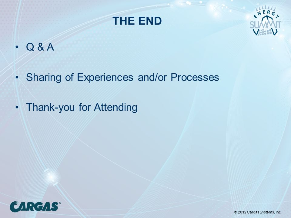 © 2012 Cargas Systems, Inc. THE END Q & A Sharing of Experiences and/or Processes Thank-you for Attending