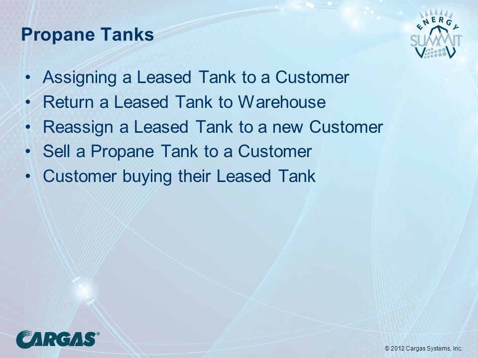 © 2012 Cargas Systems, Inc. Propane Tanks Assigning a Leased Tank to a Customer Return a Leased Tank to Warehouse Reassign a Leased Tank to a new Cust