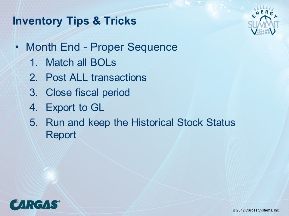 © 2012 Cargas Systems, Inc. Inventory Tips & Tricks Month End - Proper Sequence 1.Match all BOLs 2.Post ALL transactions 3.Close fiscal period 4.Expor