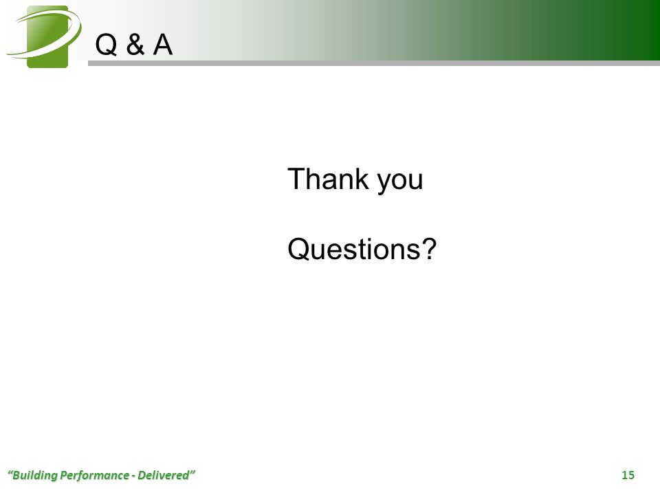 Building Performance - Delivered 15 Q & A Thank you Questions?