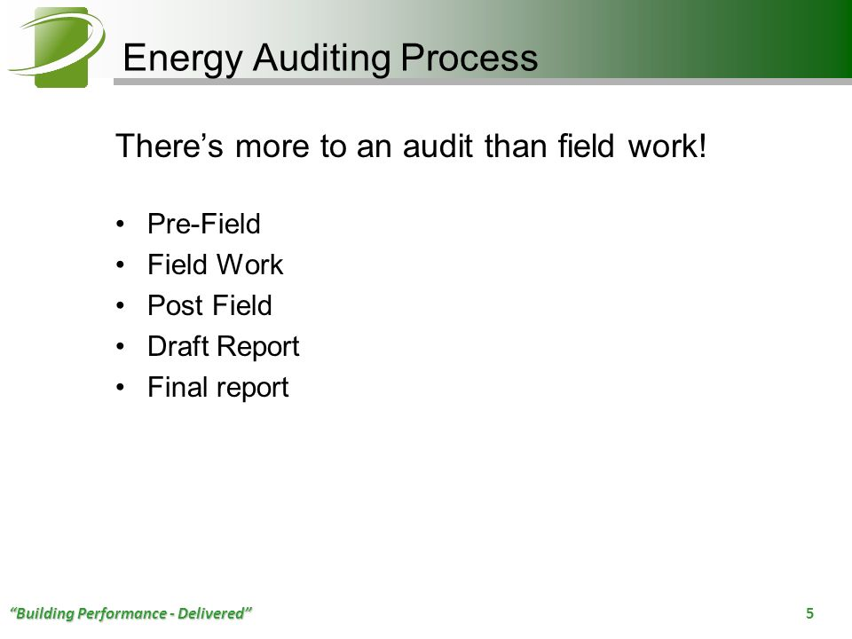 Building Performance - Delivered 5 Energy Auditing Process Theres more to an audit than field work! Pre-Field Field Work Post Field Draft Report Final