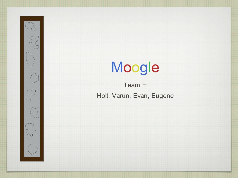 MoogleMoogle Team H Holt, Varun, Evan, Eugene
