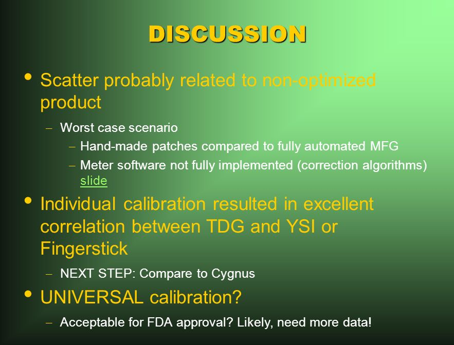 DISCUSSION Scatter probably related to non-optimized product – Worst case scenario – Hand-made patches compared to fully automated MFG – Meter software not fully implemented (correction algorithms) slide slide Individual calibration resulted in excellent correlation between TDG and YSI or Fingerstick – NEXT STEP: Compare to Cygnus UNIVERSAL calibration.